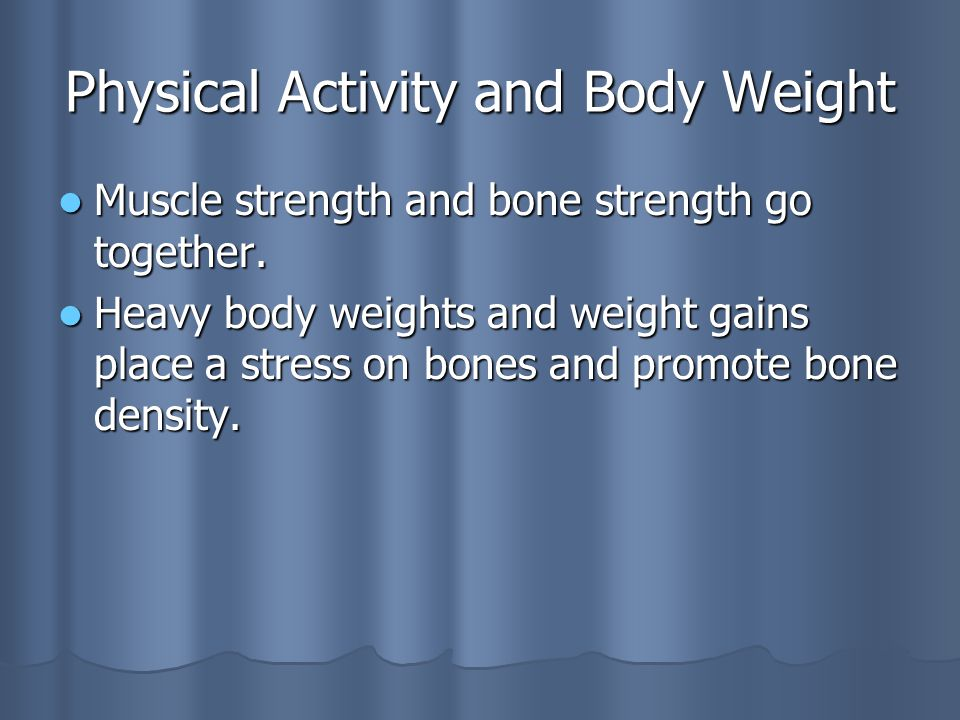 Physical Activity and Body Weight Muscle strength and bone strength go together.