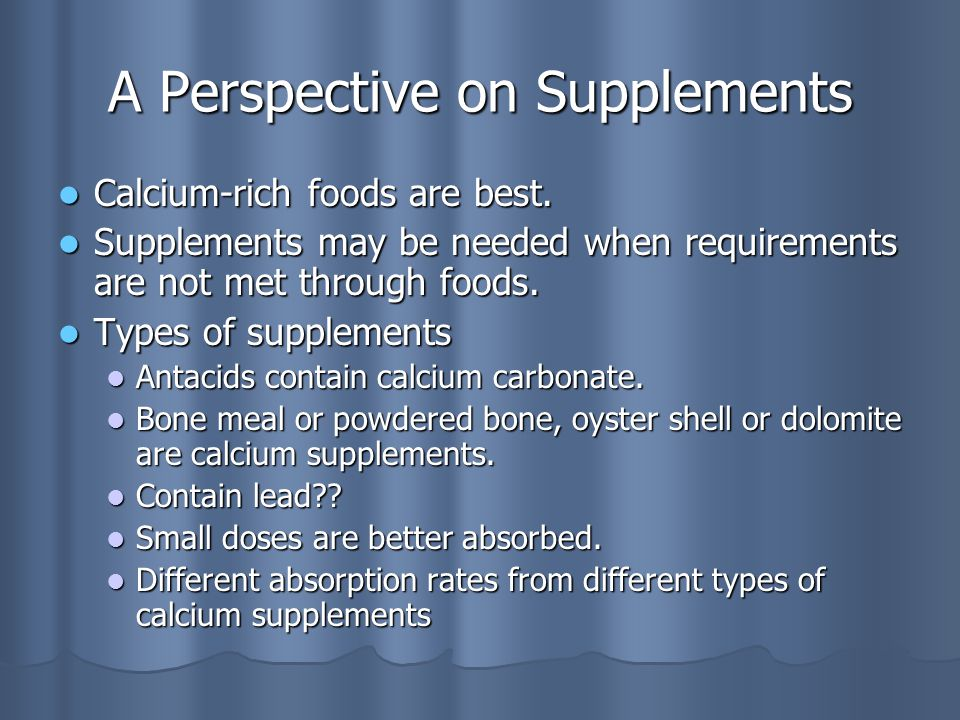 A Perspective on Supplements Calcium-rich foods are best.