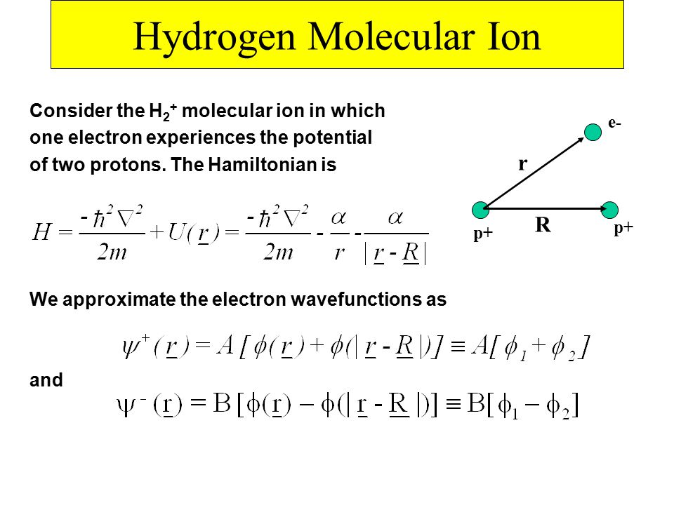 Hydrogen Molecular Ion Consider the H 2 + molecular ion in which one electron experiences the potential of two protons.