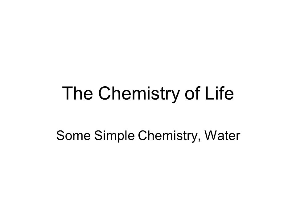 The Chemistry of Life Some Simple Chemistry, Water