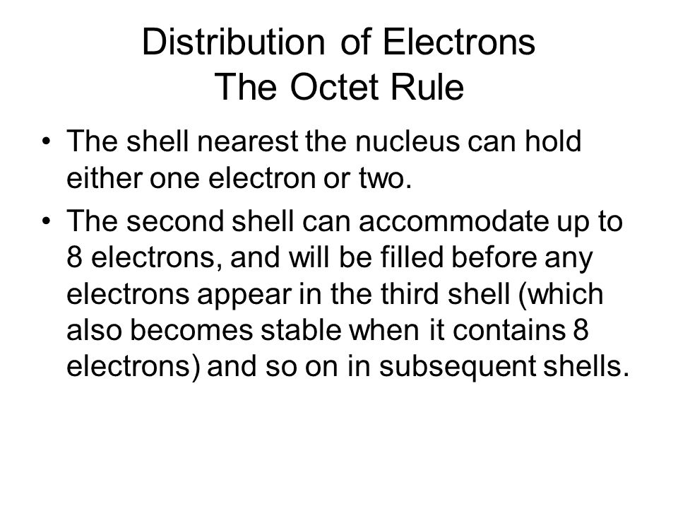 Distribution of Electrons The Octet Rule The shell nearest the nucleus can hold either one electron or two.