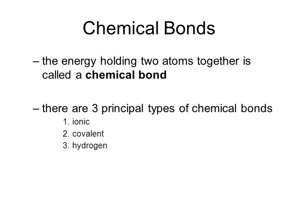 Chemical Bonds –the energy holding two atoms together is called a chemical bond –there are 3 principal types of chemical bonds 1.