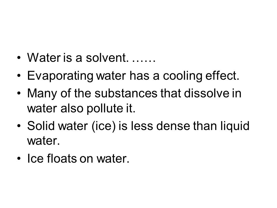 Water is a solvent. …… Evaporating water has a cooling effect.