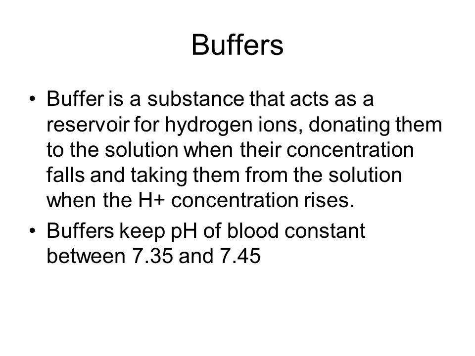 Buffers Buffer is a substance that acts as a reservoir for hydrogen ions, donating them to the solution when their concentration falls and taking them from the solution when the H+ concentration rises.