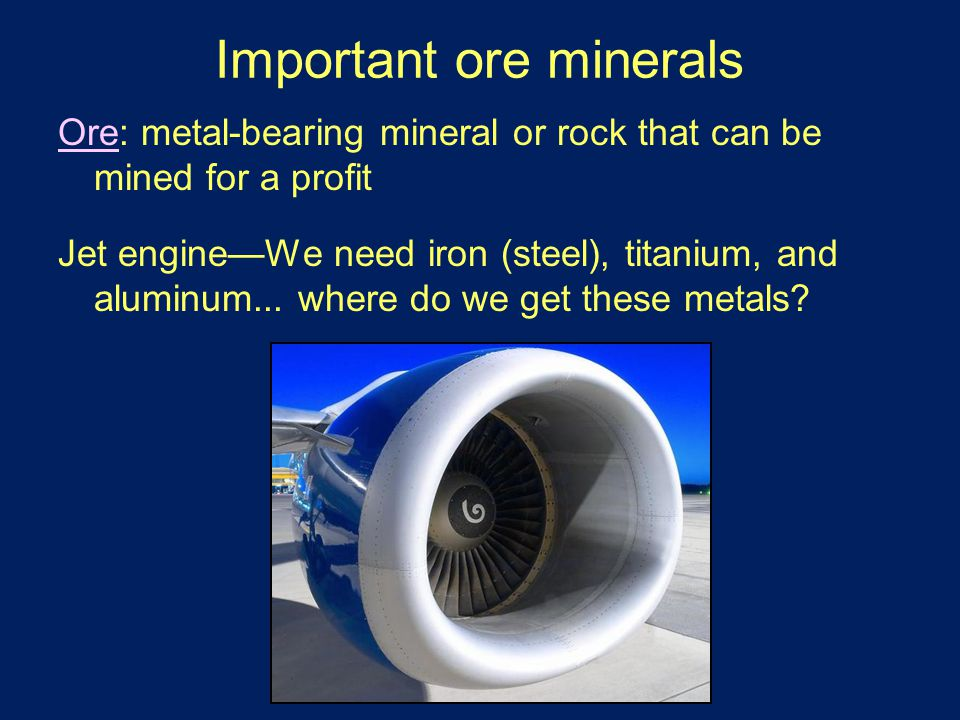 Important ore minerals Ore: metal-bearing mineral or rock that can be mined for a profit Jet engine—We need iron (steel), titanium, and aluminum...