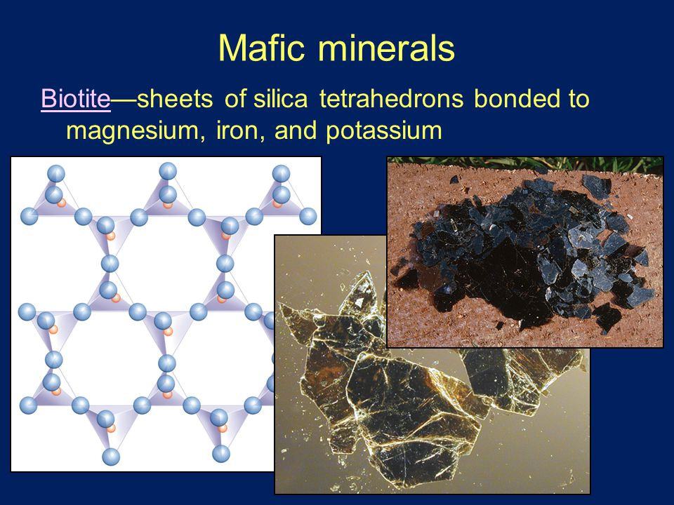 Mafic minerals Biotite—sheets of silica tetrahedrons bonded to magnesium, iron, and potassium