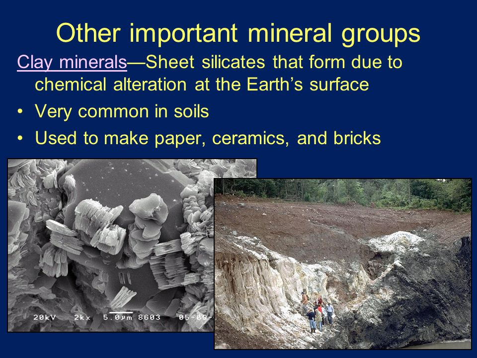 Other important mineral groups Clay minerals—Sheet silicates that form due to chemical alteration at the Earth's surface Very common in soils Used to make paper, ceramics, and bricks