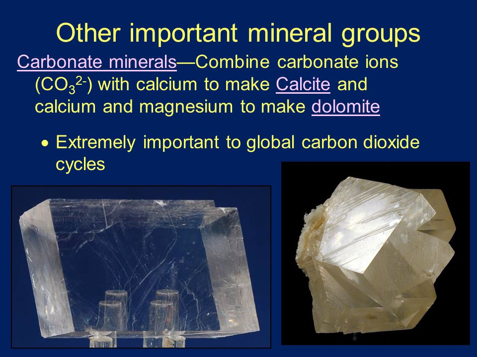 Other important mineral groups Carbonate minerals—Combine carbonate ions (CO 3 2- ) with calcium to make Calcite and calcium and magnesium to make dolomite  Extremely important to global carbon dioxide cycles