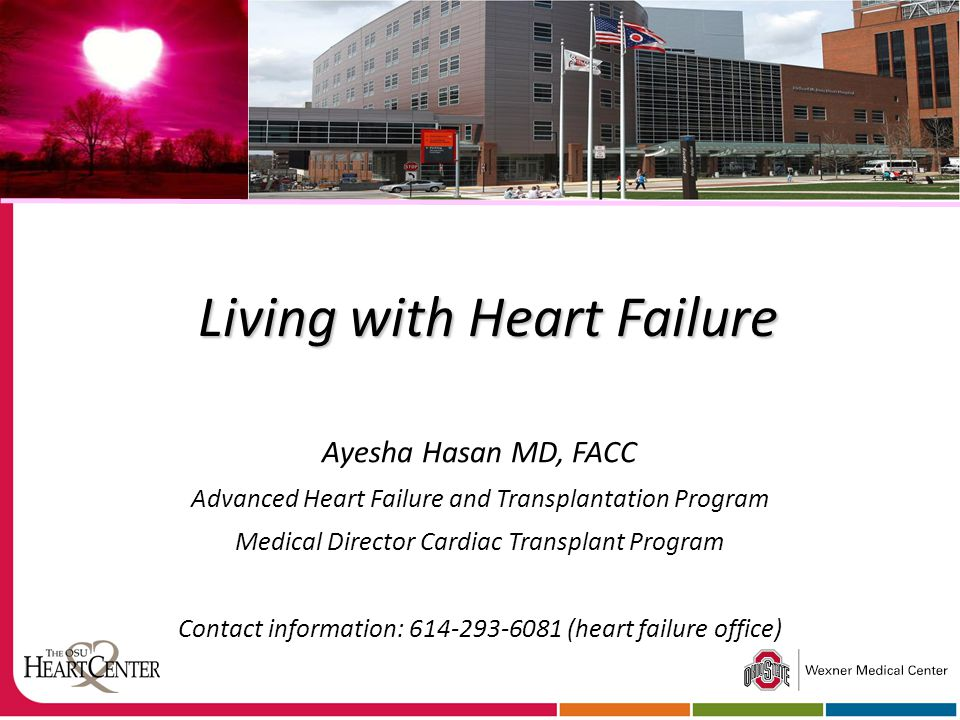 Living with Heart Failure Ayesha Hasan MD, FACC Advanced Heart Failure and Transplantation Program Medical Director Cardiac Transplant Program Contact information: 614-293-6081 (heart failure office)