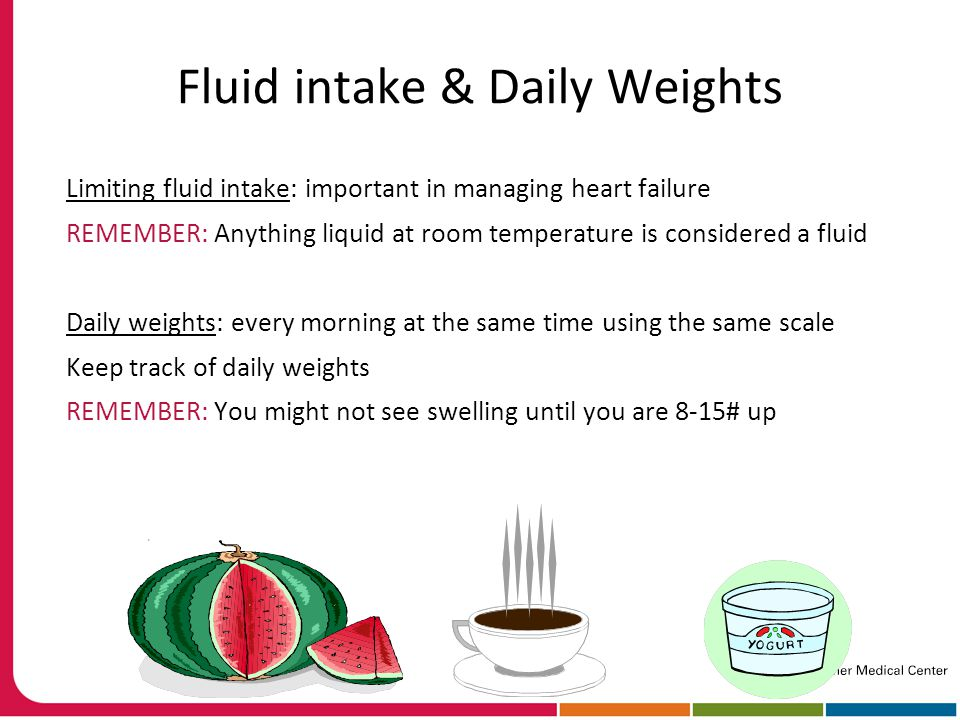 Fluid intake & Daily Weights Limiting fluid intake: important in managing heart failure REMEMBER: Anything liquid at room temperature is considered a fluid Daily weights: every morning at the same time using the same scale Keep track of daily weights REMEMBER: You might not see swelling until you are 8-15# up
