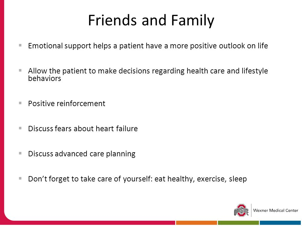 Friends and Family  Emotional support helps a patient have a more positive outlook on life  Allow the patient to make decisions regarding health care and lifestyle behaviors  Positive reinforcement  Discuss fears about heart failure  Discuss advanced care planning  Don't forget to take care of yourself: eat healthy, exercise, sleep