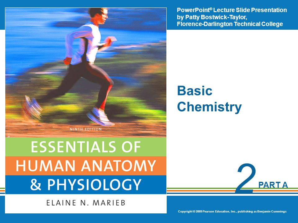 PowerPoint ® Lecture Slide Presentation by Patty Bostwick-Taylor, Florence-Darlington Technical College Copyright © 2009 Pearson Education, Inc., publishing as Benjamin Cummings PART A 2 Basic Chemistry