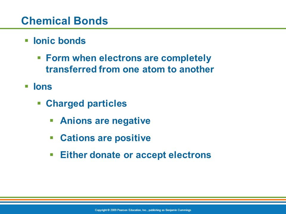 Copyright © 2009 Pearson Education, Inc., publishing as Benjamin Cummings Chemical Bonds  Ionic bonds  Form when electrons are completely transferre