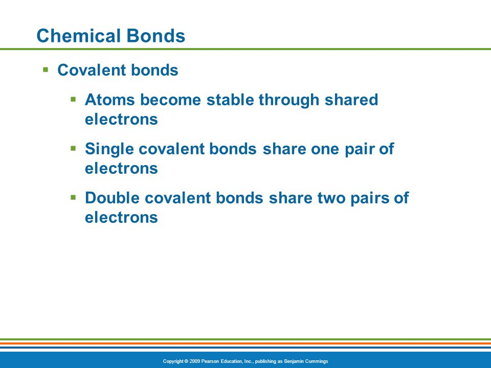 Copyright © 2009 Pearson Education, Inc., publishing as Benjamin Cummings Chemical Bonds  Covalent bonds  Atoms become stable through shared electro