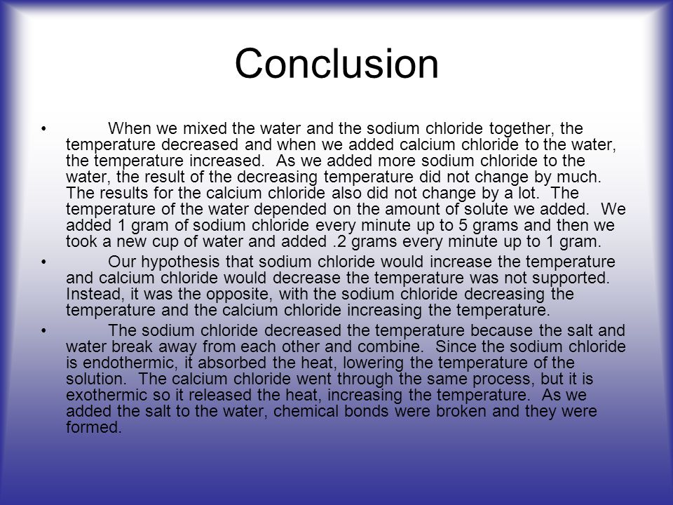 Conclusion When we mixed the water and the sodium chloride together, the temperature decreased and when we added calcium chloride to the water, the te