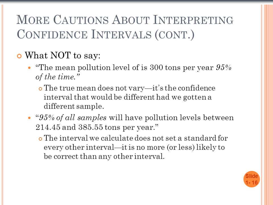 M ORE C AUTIONS A BOUT I NTERPRETING C ONFIDENCE I NTERVALS ( CONT.) What NOT to say: The mean pollution level of is 300 tons per year 95% of the time. The true mean does not vary—it's the confidence interval that would be different had we gotten a different sample.