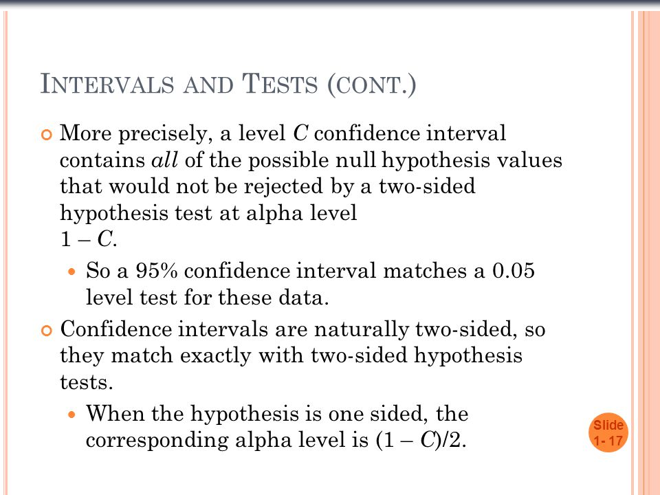 I NTERVALS AND T ESTS ( CONT.) More precisely, a level C confidence interval contains all of the possible null hypothesis values that would not be rejected by a two-sided hypothesis test at alpha level 1 – C.