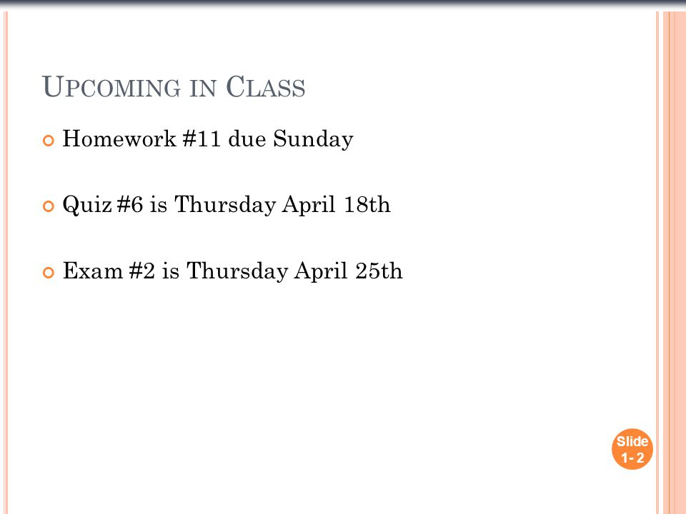 U PCOMING IN C LASS Homework #11 due Sunday Quiz #6 is Thursday April 18th Exam #2 is Thursday April 25th Slide 1- 2