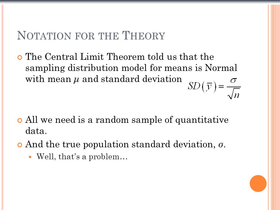 N OTATION FOR THE T HEORY The Central Limit Theorem told us that the sampling distribution model for means is Normal with mean μ and standard deviation All we need is a random sample of quantitative data.