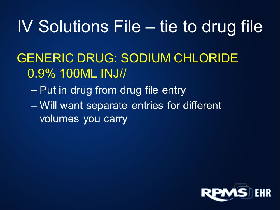 IV Solutions File – tie to drug file GENERIC DRUG: SODIUM CHLORIDE 0.9% 100ML INJ// –Put in drug from drug file entry –Will want separate entries for different volumes you carry