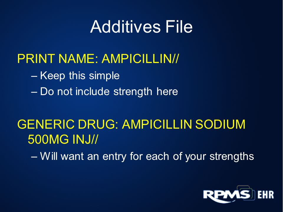 Additives File PRINT NAME: AMPICILLIN// –Keep this simple –Do not include strength here GENERIC DRUG: AMPICILLIN SODIUM 500MG INJ// –Will want an entry for each of your strengths
