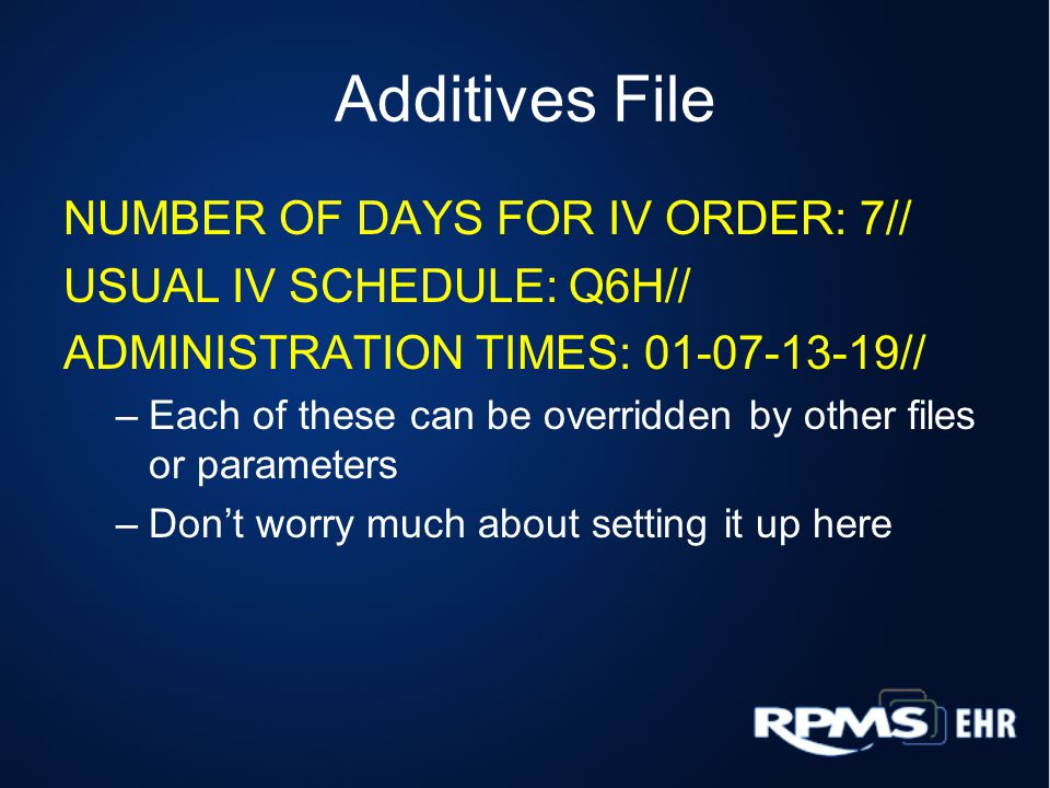 Additives File NUMBER OF DAYS FOR IV ORDER: 7// USUAL IV SCHEDULE: Q6H// ADMINISTRATION TIMES: 01-07-13-19// –Each of these can be overridden by other files or parameters –Don't worry much about setting it up here