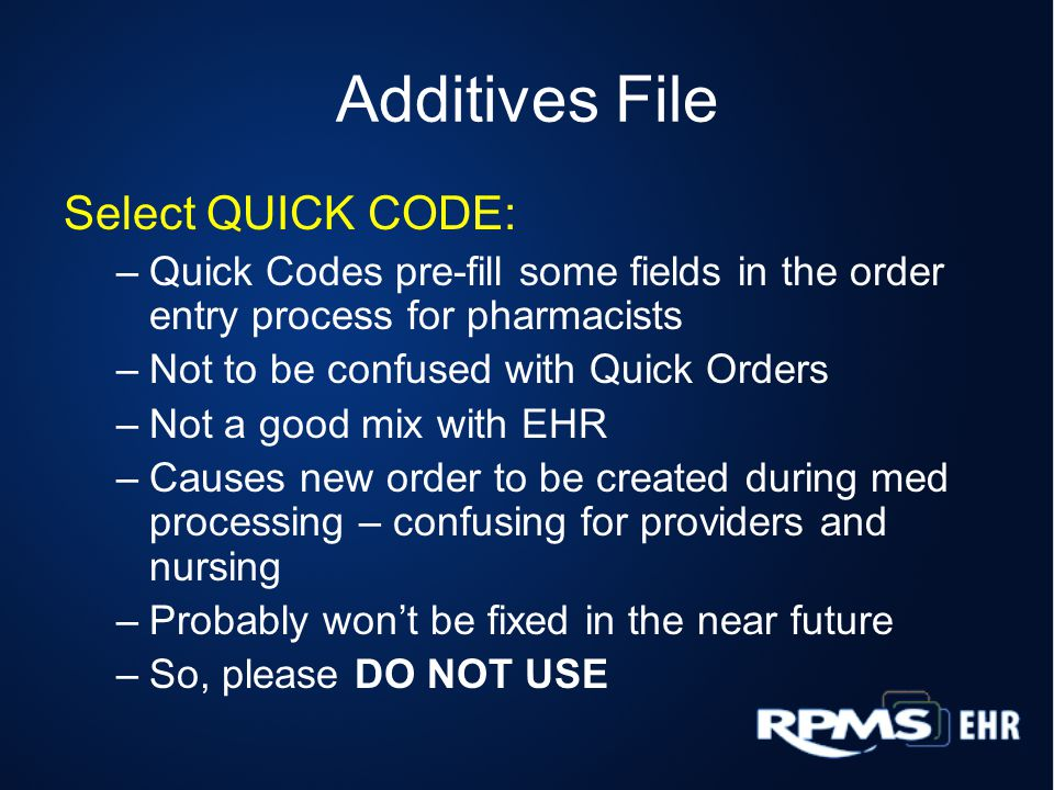 Additives File Select QUICK CODE: –Quick Codes pre-fill some fields in the order entry process for pharmacists –Not to be confused with Quick Orders –Not a good mix with EHR –Causes new order to be created during med processing – confusing for providers and nursing –Probably won't be fixed in the near future –So, please DO NOT USE