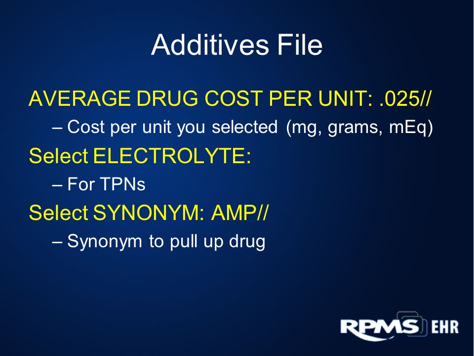 Additives File AVERAGE DRUG COST PER UNIT:.025// –Cost per unit you selected (mg, grams, mEq) Select ELECTROLYTE: –For TPNs Select SYNONYM: AMP// –Synonym to pull up drug