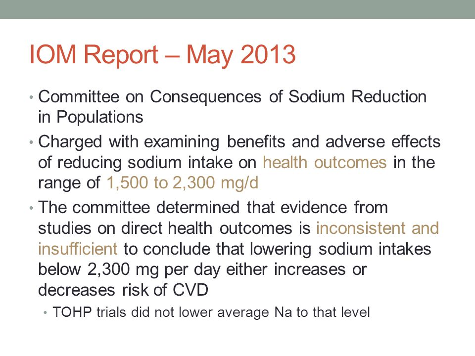 IOM Report – May 2013 Committee on Consequences of Sodium Reduction in Populations Charged with examining benefits and adverse effects of reducing sodium intake on health outcomes in the range of 1,500 to 2,300 mg/d The committee determined that evidence from studies on direct health outcomes is inconsistent and insufficient to conclude that lowering sodium intakes below 2,300 mg per day either increases or decreases risk of CVD TOHP trials did not lower average Na to that level