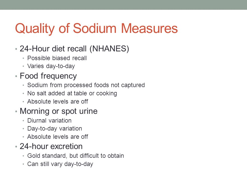 Quality of Sodium Measures 24-Hour diet recall (NHANES) Possible biased recall Varies day-to-day Food frequency Sodium from processed foods not captured No salt added at table or cooking Absolute levels are off Morning or spot urine Diurnal variation Day-to-day variation Absolute levels are off 24-hour excretion Gold standard, but difficult to obtain Can still vary day-to-day