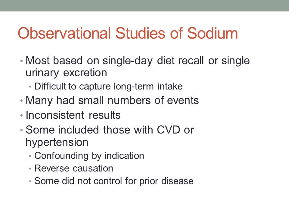 Observational Studies of Sodium Most based on single-day diet recall or single urinary excretion Difficult to capture long-term intake Many had small numbers of events Inconsistent results Some included those with CVD or hypertension Confounding by indication Reverse causation Some did not control for prior disease
