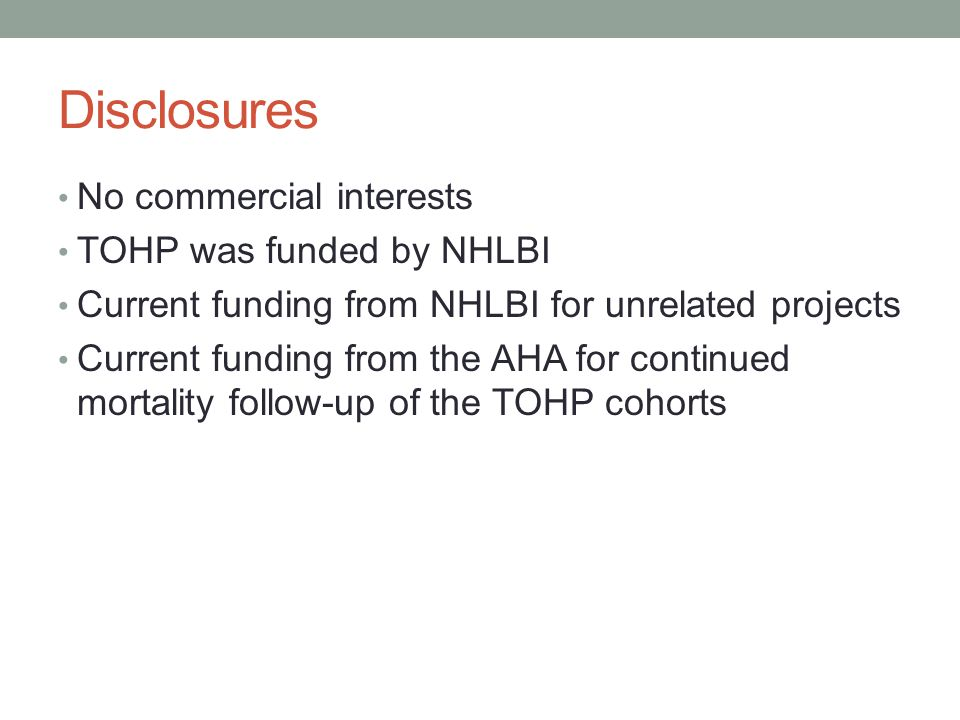 Disclosures No commercial interests TOHP was funded by NHLBI Current funding from NHLBI for unrelated projects Current funding from the AHA for continued mortality follow-up of the TOHP cohorts