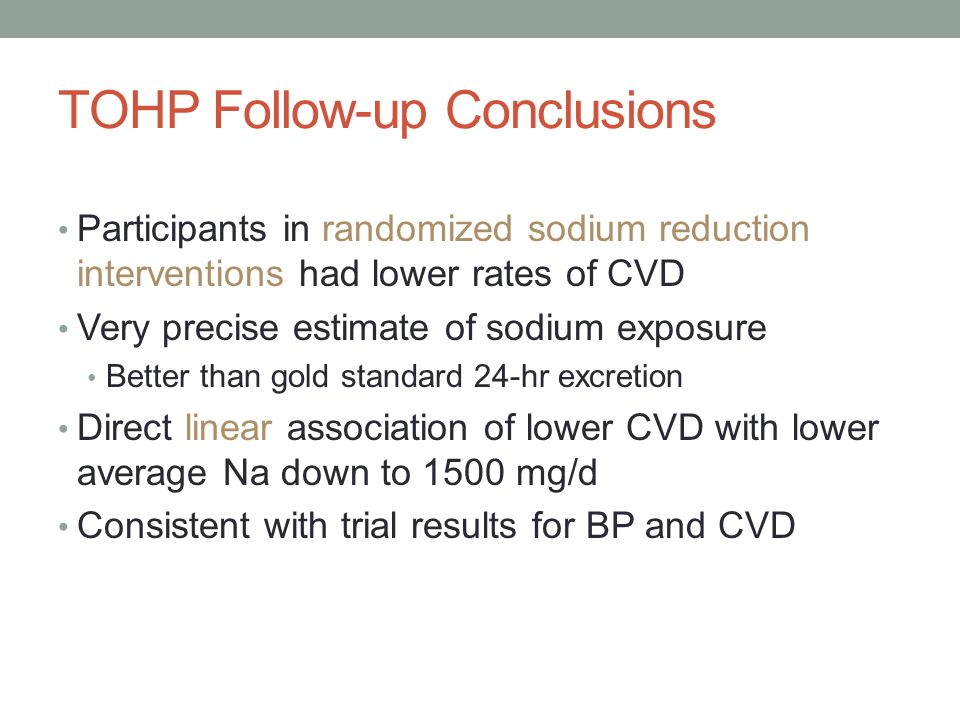TOHP Follow-up Conclusions Participants in randomized sodium reduction interventions had lower rates of CVD Very precise estimate of sodium exposure Better than gold standard 24-hr excretion Direct linear association of lower CVD with lower average Na down to 1500 mg/d Consistent with trial results for BP and CVD