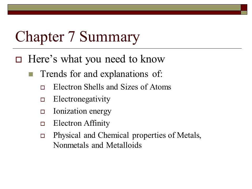 Chapter 7 Summary  Here's what you need to know Trends for and explanations of:  Electron Shells and Sizes of Atoms  Electronegativity  Ionization energy  Electron Affinity  Physical and Chemical properties of Metals, Nonmetals and Metalloids