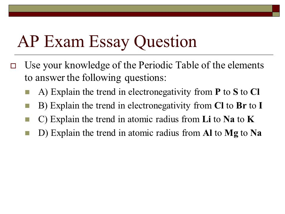 AP Exam Essay Question  Use your knowledge of the Periodic Table of the elements to answer the following questions: A) Explain the trend in electronegativity from P to S to Cl B) Explain the trend in electronegativity from Cl to Br to I C) Explain the trend in atomic radius from Li to Na to K D) Explain the trend in atomic radius from Al to Mg to Na