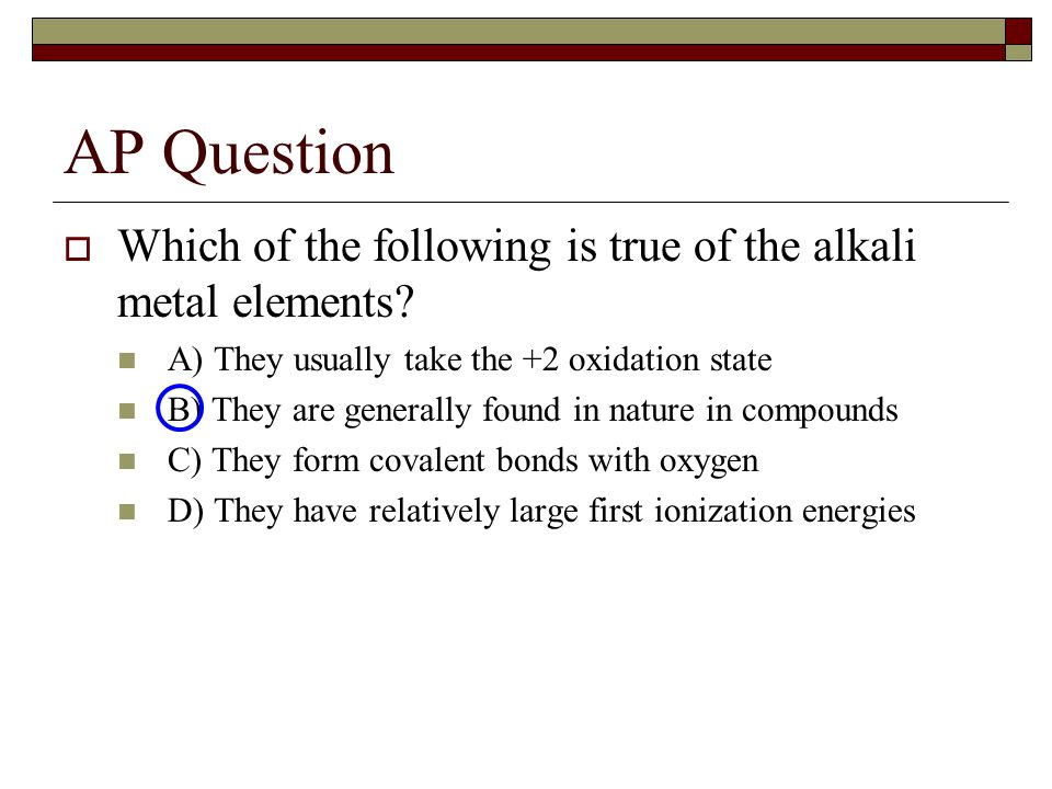 AP Question  Which of the following is true of the alkali metal elements.