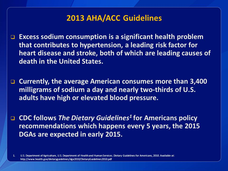 2013 AHA/ACC Guidelines  CDC acknowledges that the new AHA/ACC cardiovascular prevention guidelines to reduce sodium intake to <2,400 mg/day differs from The 2010 Dietary Guidelines for Americans (DGAs) and the Institute of Medicine Dietary Reference Intakes.