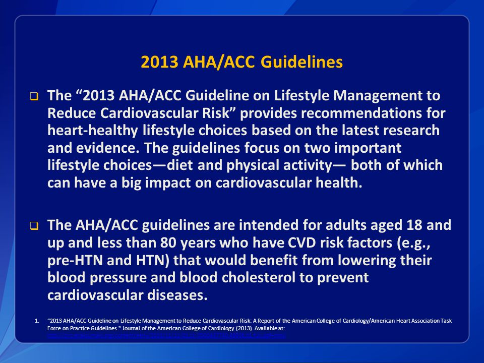 2013 AHA/ACC Guidelines  The 2013 AHA/ACC Guideline on Lifestyle Management to Reduce Cardiovascular Risk provides recommendations for heart-healthy lifestyle choices based on the latest research and evidence.
