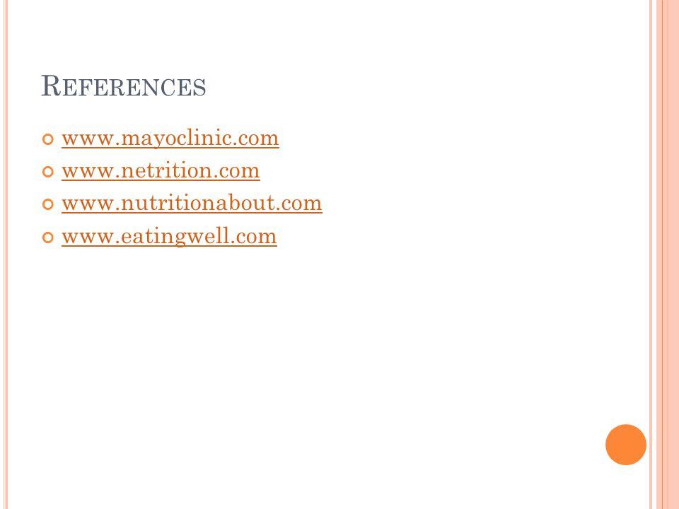 R EFERENCES www.mayoclinic.com www.netrition.com www.nutritionabout.com www.eatingwell.com