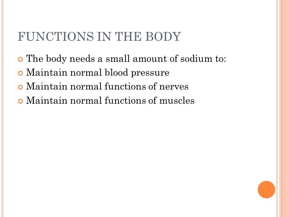 FUNCTIONS IN THE BODY The body needs a small amount of sodium to: Maintain normal blood pressure Maintain normal functions of nerves Maintain normal functions of muscles