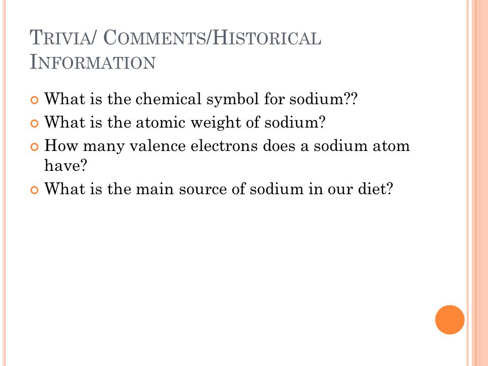 T RIVIA / C OMMENTS /H ISTORICAL I NFORMATION What is the chemical symbol for sodium?.