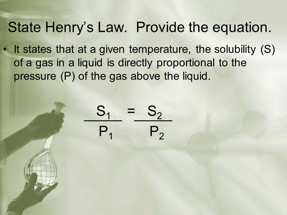 State Henry's Law. Provide the equation. It states that at a given temperature, the solubility (S) of a gas in a liquid is directly proportional to th