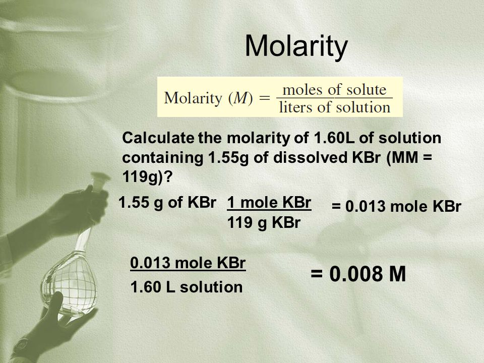 Molarity Calculate the molarity of 1.60L of solution containing 1.55g of dissolved KBr (MM = 119g)? 1.55 g of KBr1 mole KBr 119 g KBr = 0.013 mole KBr