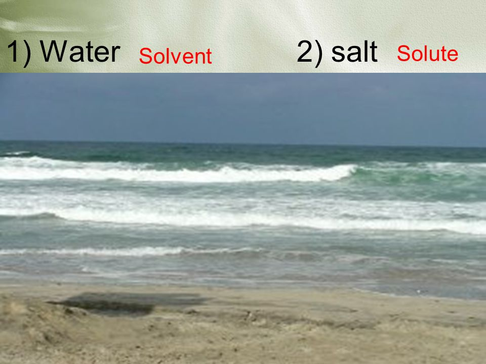 1) Water 2) salt Solvent Solute