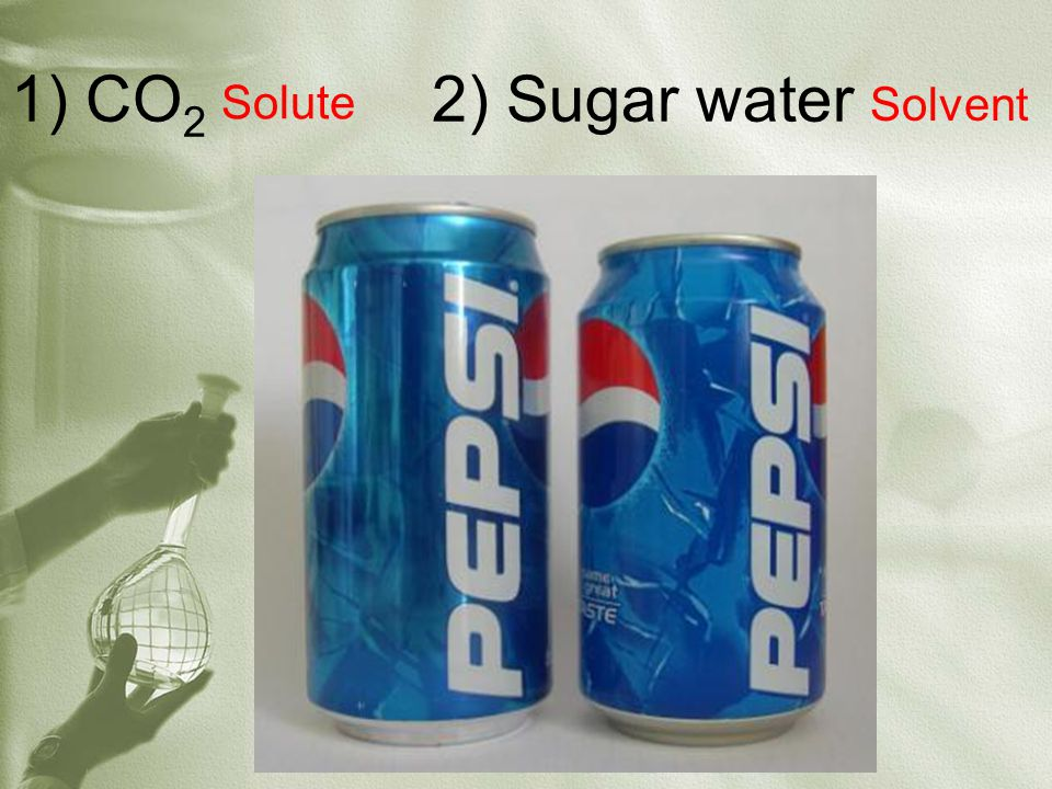 1) CO 2 2) Sugar water Solvent Solute