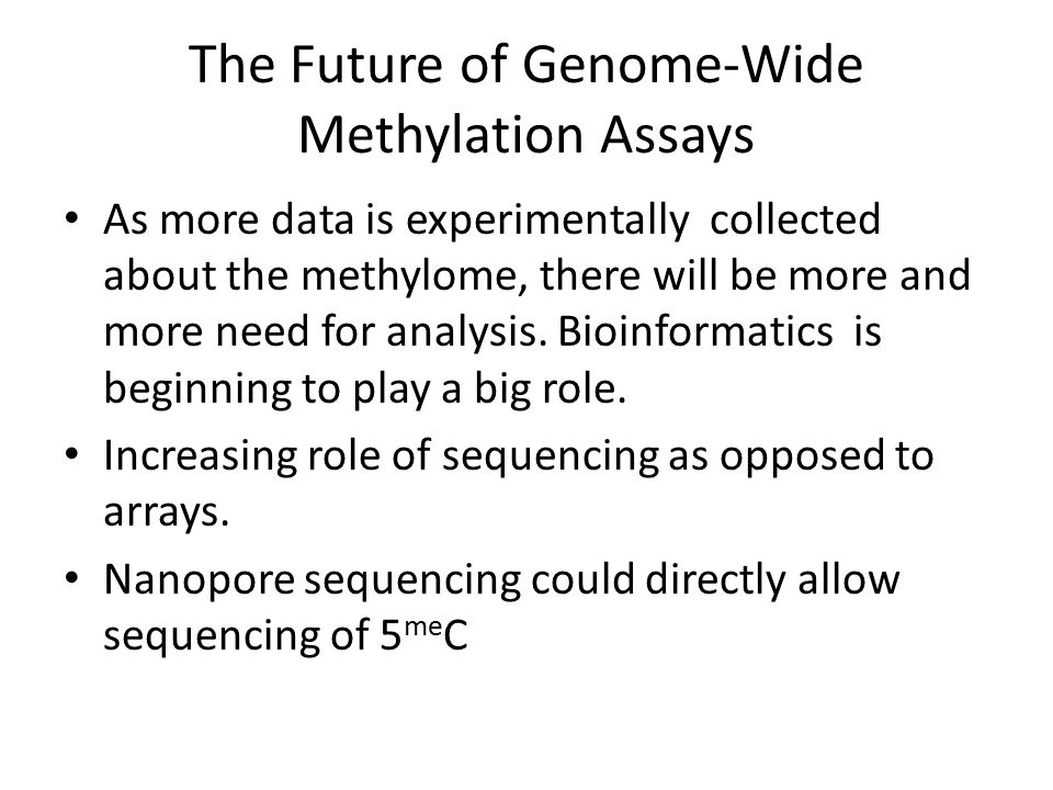 The Future of Genome-Wide Methylation Assays As more data is experimentally collected about the methylome, there will be more and more need for analys