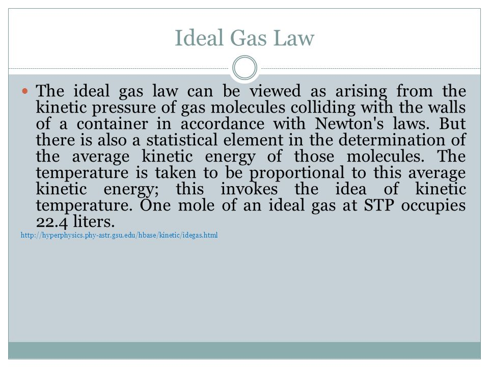 Ideal Gas Law The ideal gas law can be viewed as arising from the kinetic pressure of gas molecules colliding with the walls of a container in accordance with Newton s laws.