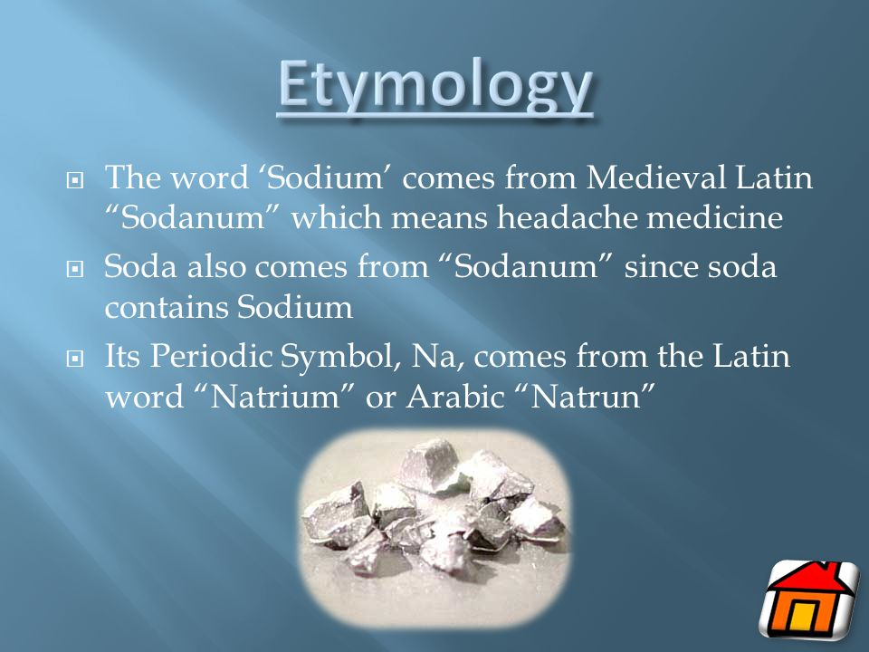  The word 'Sodium' comes from Medieval Latin Sodanum which means headache medicine  Soda also comes from Sodanum since soda contains Sodium  Its Periodic Symbol, Na, comes from the Latin word Natrium or Arabic Natrun