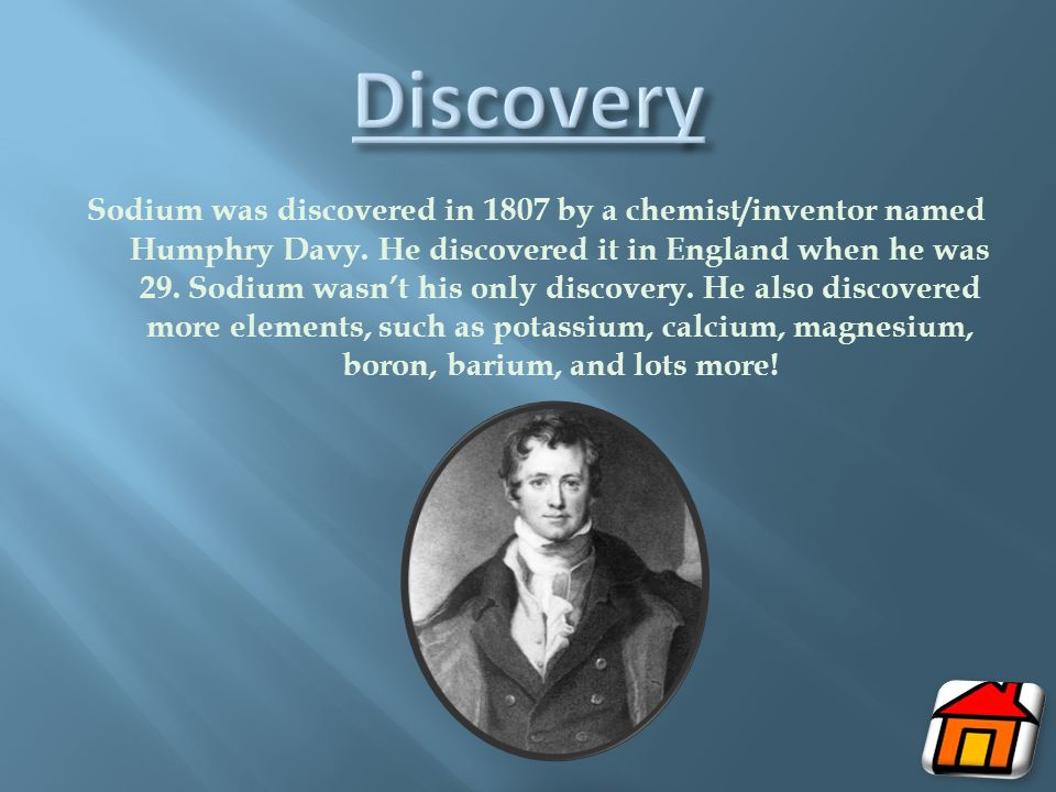 Sodium was discovered in 1807 by a chemist/inventor named Humphry Davy.