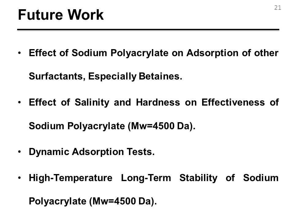 Future Work Effect of Sodium Polyacrylate on Adsorption of other Surfactants, Especially Betaines. Effect of Salinity and Hardness on Effectiveness of